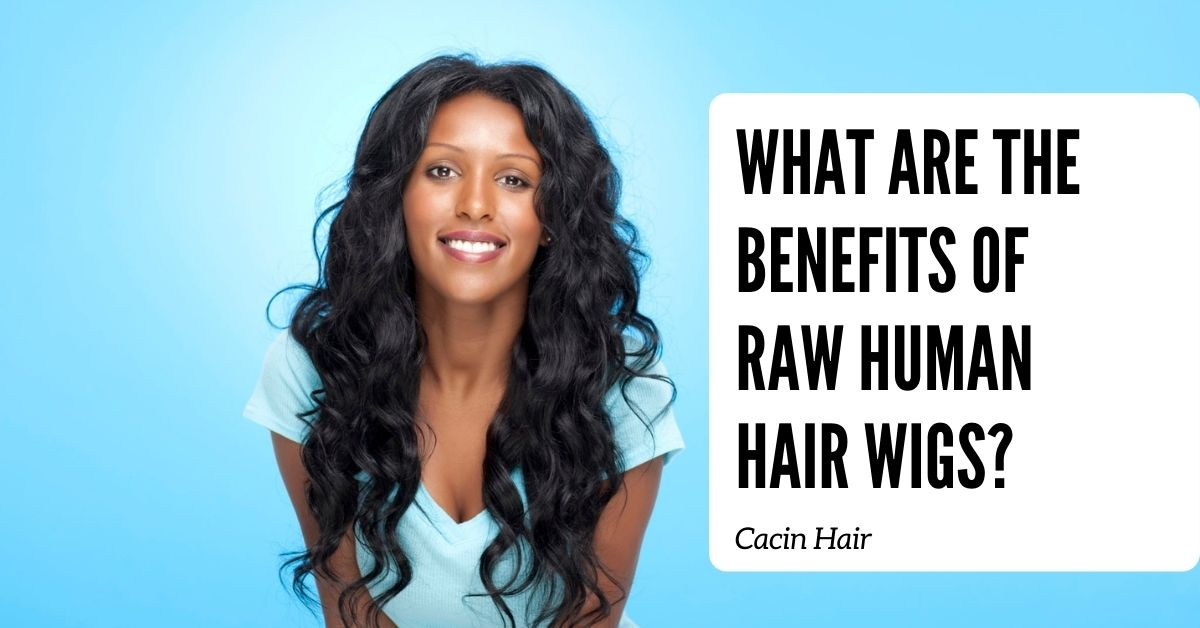 What Are the Benefits of Raw Human Hair Wigs?